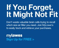 If You Forget, It Might Not Fit. Don't waste valuable brain cells trying to recall which size air filter you need. Join MyLowe's to easily track and retrieve your purchases. myLowes. Sign Up for FREE »