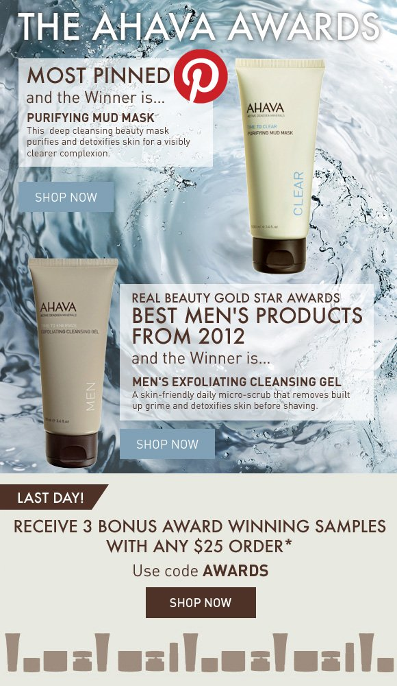 The AHAVA Awards MOST PINNED And the Winner is… PURIFYING MUD MASK This  deep cleansing beauty mask purifies and detoxifies skin for a visibly clearer complexion. SHOP NOW  Real Beauty Gold Star Awards Best Men's Products from 2012 and the Winner is… MEN'S EXFOLIATING CLEANSING GEL A skin-friendly daily micro-scrub that removes built up grime and detoxifies skin before shaving.  LAST DAY! Receive 3 Bonus Award Winning Samples with any $25 order. Use code AWARDS Shop Now