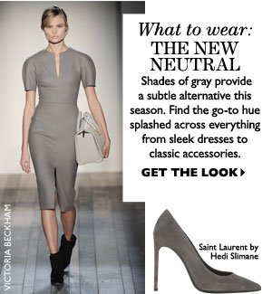 THE NEW NEUTRAL – Shades of gray provide a subtle ubtle alternative this season. Find the go-to hue splashed across everything from sleek dresses to classic accessories. GET THE LOOK