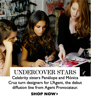 UNDERCOVER STARS – Celebrity sisters Penélope and Mónica Cruz turn designers for L'Agent, the debut diffusion line from Agent Provocateur. SHOP NOW