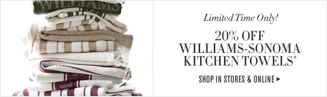 Limited Time Only! 20% OFF WILLIAMS-SONOMA KITCHEN TOWELS* -- SHOP IN STORES & ONLINE