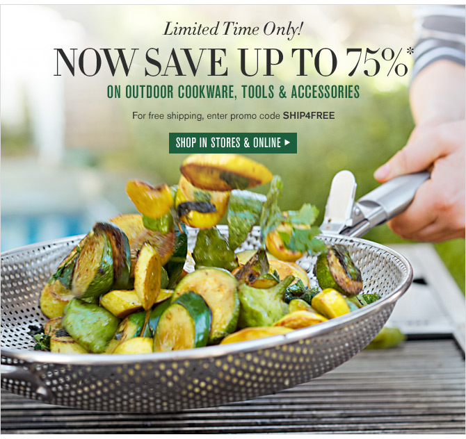 Limited Time Only! NOW SAVE UP TO 75%* ON OUTDOOR COOKWARE, TOOLS & ACCESSORIES - For free shipping, enter promo code SHIP4FREE -- SHOP IN STORES & ONLINE