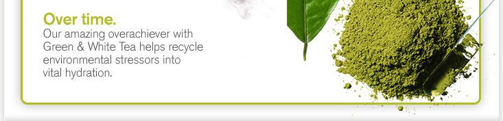 Over time Our amazing overachiever with Green and White Tea helps recycle environmental stressors into vital hydration