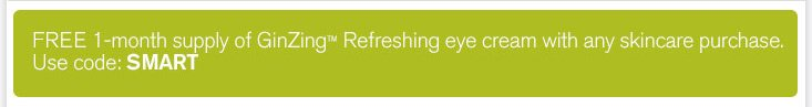 FREE 1 month supply of GinZing Refreshing eye cream with any skincare purchase Use code SMART