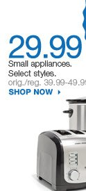 29.99  Small appliances. Select styles. orig./reg. 39.99-49.99