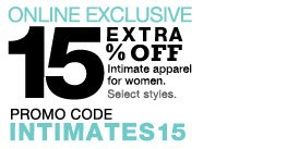 ONLINE EXCLUSIVE  TAKE AN EXTRA 15% off Intimate apparel for women. Select styles. Promo Code INTIMATES15