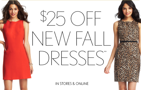 $25 OFF  NEW FALL DRESSES**  IN STORES & ONLINE