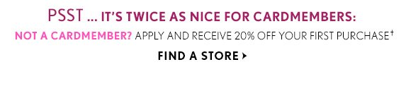 PSST… IT'S TWICE AS NICE FOR CARDMEMBERS: NOT A CARDMEMBER? APPLY AND RECEIVE 20% OFF YOUR FIRST PURCHASE† FIND A STORE