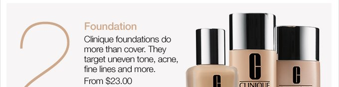 2. Foundation. Clinique foundations do more than cover. They target uneven tone, acne, fine lines and more. From $23.00