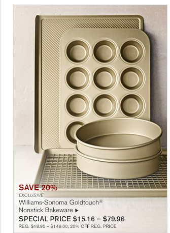 SAVE 20% -- EXCLUSIVE -- Williams-Sonoma Goldtouch® Nonstick Bakeware, SPECIAL PRICE $15.16 - $79.96 -- REG. $18.95 - $149.00, 20% OFF REG. PRICE