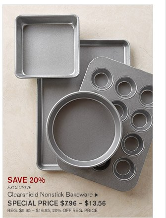 SAVE 20% -- EXCLUSIVE -- Clearshield Nonstick Bakeware, SPECIAL PRICE $7.96 - $13.56 -- REG. $9.95 - $16.95, 20% OFF REG. PRICE