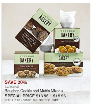SAVE 20% -- EXCLUSIVE -- Bouchon Cookie and Muffin Mixes, SPECIAL PRICE $13.56 - $15.96 -- REG. $16.95 - $19.95, 20% OFF REG. PRICE