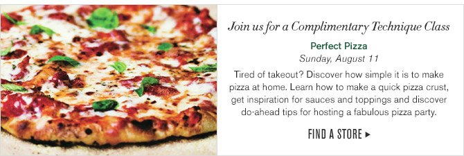 Join us for a Complimentary Technique Class -- Perfect Pizza, Sunday, August 11 -- Tired of takeout? Discover how simple it is to make pizza at home. Learn how to make a quick pizza crust, get inspiration for sauces and toppings and discover do-ahead tips for hosting a fabulous pizza party. -- FIND A STORE