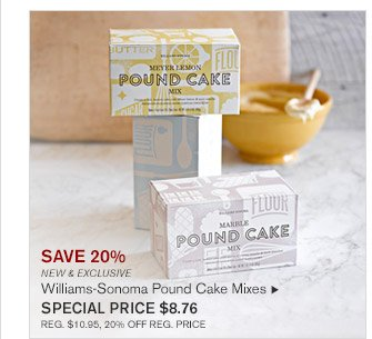SAVE 20% -- NEW & EXCLUSIVE -- Williams-Sonoma Pound Cake Mixes, SPECIAL PRICE $8.76 -- REG. $10.95, 20% OFF REG. PRICE