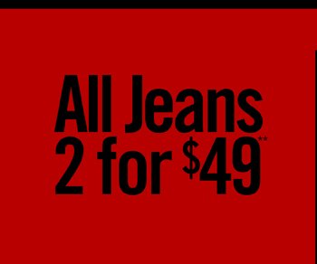 ALL JEANS 2 FOR $49**