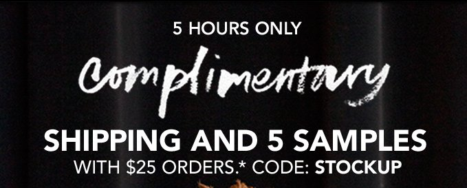5 HOURS ONLY Complimentary shipping and 5 samples with $25 orders* Code: STOCKUP
