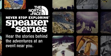 THENORTHFACE NEVER STOP EXPLORING SPEAKER SERIES Hear the stories behind the adventure at an event near you.