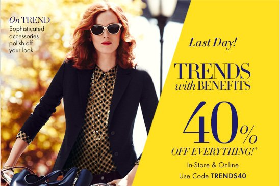 Last Day!  TRENDS WITH BENEFITS   40% OFF EVERYTHING!*  In–Store & Online Use Code TRENDS40