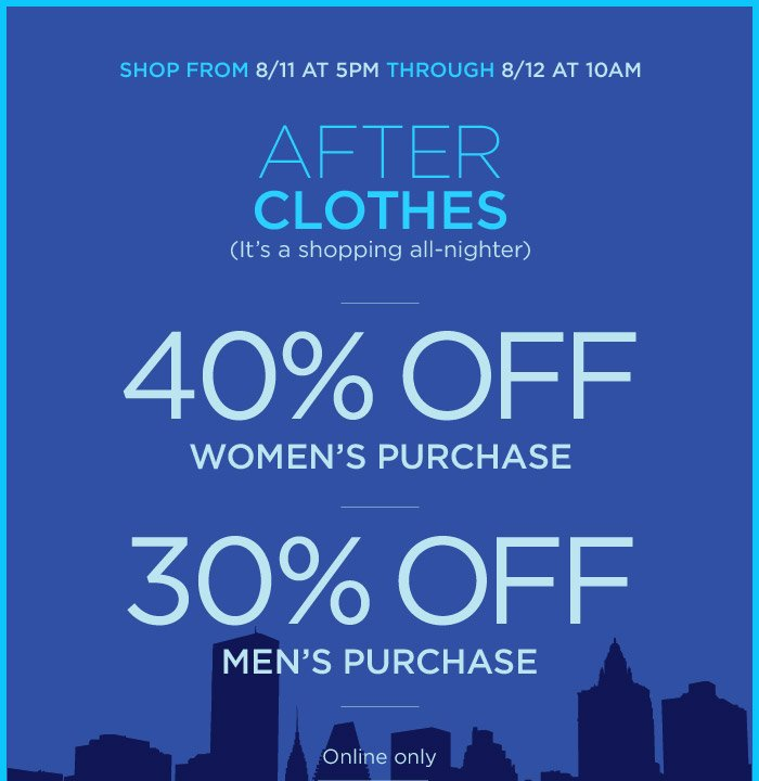 SHOP FROM 8/11 AT 5PM THROUGH 8/12 AT 10AM | 40% OFF WOMEN'S PURCHASE | 30% OFF MEN'S PURCHASE