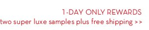 1-DAY ONLY REWARDS. Two super luxe samples plus free shipping.