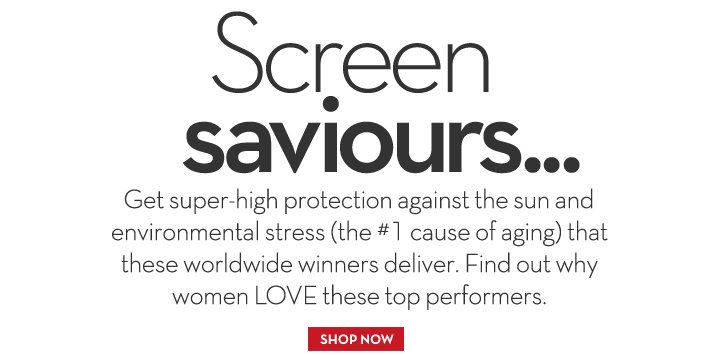 Screen saviours... Get super-high protection against the sun and environmental stress (the #1 cause of aging) that these worldwide winners deliver. Find out why women LOVE these top performers. SHOP NOW.