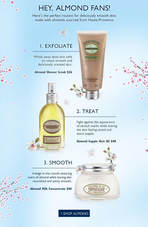 Hey, Almond Fans!  Here's the perfect routine for deliciously smooth skin!  Almond Shower Scrub $26  Whisk away dead skin cells so that skin is ready to absorb the benefits of your almond body care.   Almond Supple Skin Oil $40  Fight against the appearance of stretch marks while leaving skin feeling smooth and supple  Almond Milk Concentrate $46  Indulge in the mouth-watering scent of almond while leaving skin nourished and satiny smooth.