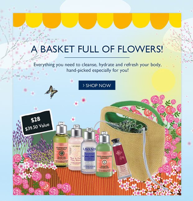 A BASKET FULL OF FLOWERS! Everything you need to cleanse, hydrate and refresh your body, hand-picked especially for you!  $28  $39.50 Value