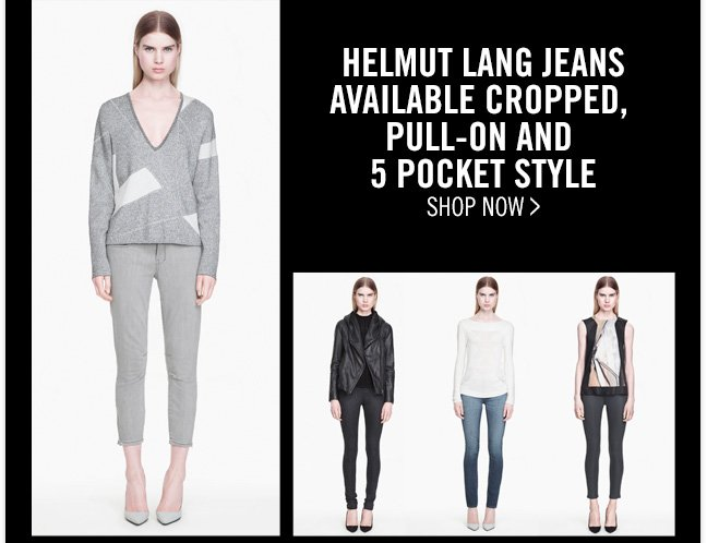 HELMUT LANG JEANS - AVAILABLE CROPPED, PULL-ON AND 5 POCKET STYLE - SHOP NOW >