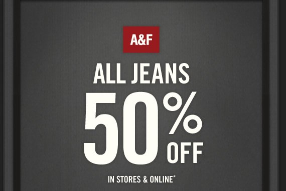 A&F ALL JEANS 50% OFF IN STORES & ONLINE*