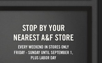STOP BY YOUR NEAREST A&F STORE EVERY WEEKEND IN STORES ONLY FRIDAY – SUNDAY UNTIL SEPTEMBER 1, PLUS LABOR DAY