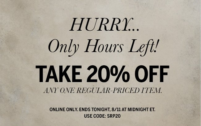 Hurry... Only Hours Left! Take 20% Off any one regular-priced item. Online only. Ends tonight, 8/11 at midnight ET. Use code: SRP20
