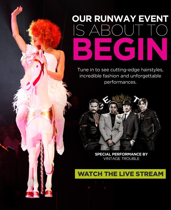 Our runway event is about to begin. Tune in to see cutting-edge hairstyles, incredible fashion and unforgettable performances. Special Performance by Vintage Trouble. Watch the Live Stream.