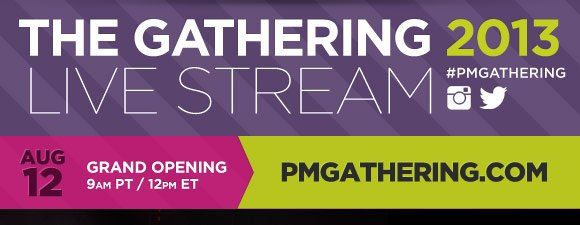 The Gathering Live Stream 2013. #PMGathering. Grand Opening | August 12th 9AM PT/12PM ET | PMGathering.com