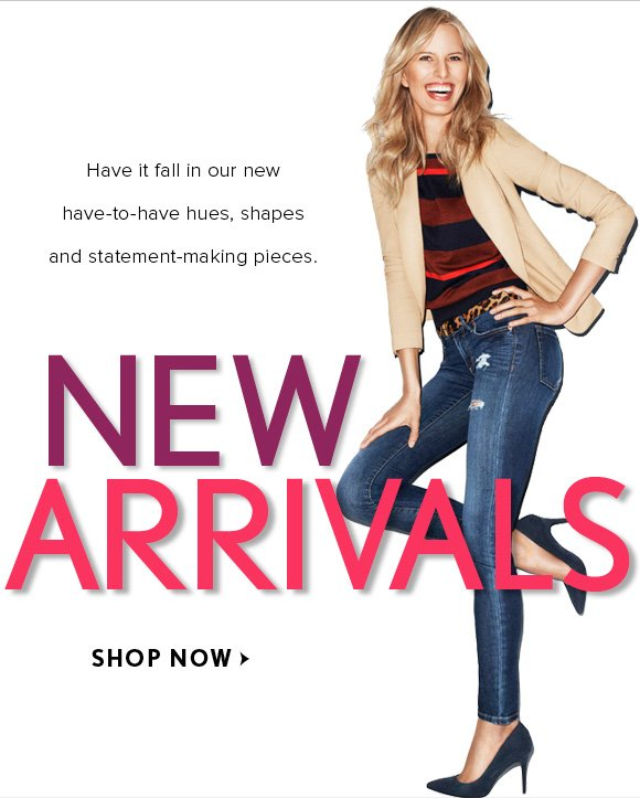 Have it fall in our new have–to–have hues, shapes and statement–making pieces.  NEW ARRIVALS  SHOP NOW