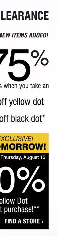YELLOW DOT CLEARANCE! Save up to 75% on original prices when you take an extra 50% off yellow dot and an extra 70% off black dot* STARTS TOMORROW, IN-STORE EXCLUSIVE! SAVE AN EXTRA 20% on your Yellow Dot or Black Dot purchase** Find a store.