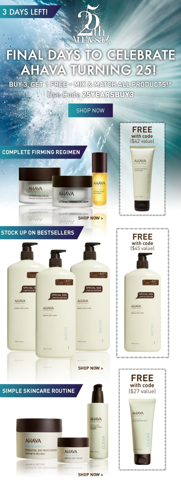 Final Days to Celebrate AHAVA Turning 25! 3 Days Left! Buy 3, Get 1 FREE – Mix & Match All Products!* Use Code 25YEARSBUY3 Shop Now  Complete Firming Regimen Extreme Night Treatment, Day Cream, Firming Eye Cream, Extreme Radiance Lifting Mask  Stock Up on Bestsellers Triple Mineral Body Lotion  Simple Skincare Routine All in One Toning Cleanser, Facial Mud Exfoliator, Essential Day Normal/Dry, Gentle Eye Cream