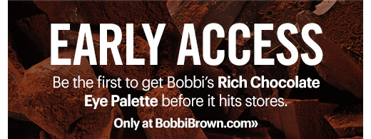 Early Access Be the first to get Bobbi's Rich Chocolate Eye Palette before it hits stores. Only at BobbiBrown.com