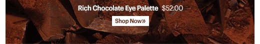 Rich Chocolate Eye Palette  Our latest palette for eyes features a rich array of chocolate-inspired shades, exclusively packaged in a mirrored compact with a glossy chocolate finish.  $52.00  Shop now »