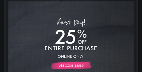 LAST DAY! 25% OFF ENTIRE PURCHASE ONLINE ONLY* USE CODE: 55580