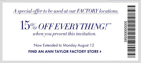 A special offer to be used at our FACTORY locations.  15% OFF EVERYTHING*** when you present this invitation  Now Extended to Monday August 12  FIND AN ANN TAYLOR FACTORY STORE