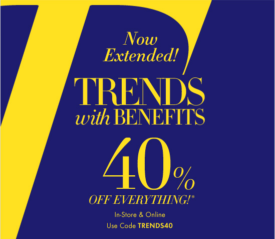 Now Extended!  TRENDS WITH BENEFITS   40% OFF EVERYTHING!*  In–Store & Online Use Code TRENDS40