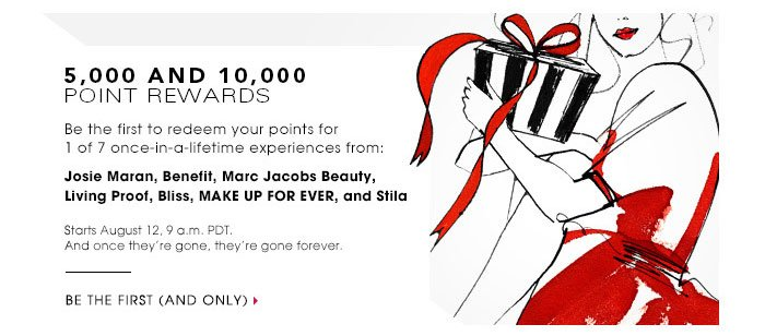 5,000 AND 10,000 POINT REWARDS. Be the first to redeem your points for 1 of 7 once-in-a-lifetime experiences from: Josie Maran. Benefit. Marc Jacobs. Living Proof. Bliss. MAKE UP FOR EVER. Stila. Be the first (and only)