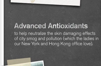 Advanced Antioxidants to help neutralize the skin damaging effects of city smog and pollution which the ladies in our New York and Hong Kong office love