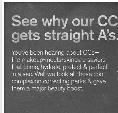 See why our CC gets straight A s You have been hearing about CCs the make up meets skincare saviours that prime hydrate protect and perfect in a sec Well we took all those cool complexion correcting perks and gave them a major beauty boost