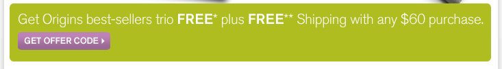Get Origins best sellers trio FREE plus FREE Shipping with any 60 dollars purchase GET OFFER CODE