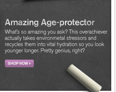Amazing Age protector What is so amazing you ask this overachiever actually takes environmental stressors and recycles them into vital hydration so you look youger longer Pretty genius right SHOP NOW