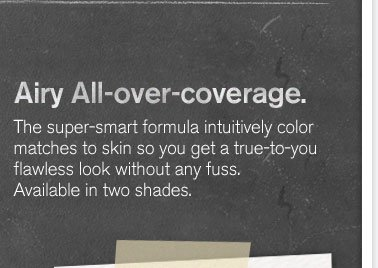 Airy All over coverage The super smart formula intuitively color matches to skin so you get a true to you flawless look without any fuss Available in two shades