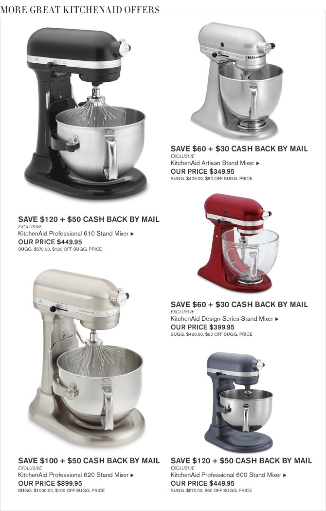 MORE GREAT KITCHENAID OFFERS - SAVE $120 + $50 CASH BACK BY MAIL - EXCLUSIVE - KitchenAid Professional 610 Stand Mixer - OUR PRICE $449.95 - SUGG. $570.00, $120 OFF SUGG. PRICE - SAVE $60 + $30 CASH BACK BY MAIL - EXCLUSIVE - KitchenAid Artisan Stand Mixer - OUR PRICE $349.95 - SUGG. $409.00, $60 OFF SUGG. PRICE - SAVE $60 + $30 CASH BACK BY MAIL - EXCLUSIVE - KitchenAid Design Series Stand Mixer - OUR PRICE $399.95 - SUGG. $460.00, $60 OFF SUGG. PRICE - SAVE $100 + $50 CASH BACK BY MAIL - EXCLUSIVE - KitchenAid Professional 620 Stand Mixer - OUR PRICE $899.95 - SUGG. $1000.00, $100 OFF SUGG. PRICE - SAVE $120 + $50 CASH BACK BY MAIL - EXCLUSIVE - KitchenAid Professional 600 Stand Mixer - OUR PRICE $449.95 - SUGG. $570.00, $60 OFF SUGG. PRICE