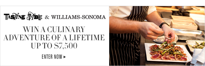 TASTING TABLE & WILLIAMS-SONOMA - WIN A CULINARY - ADVENTURE OF A LIFETIME - UP TO $7,500 - ENTER NOW