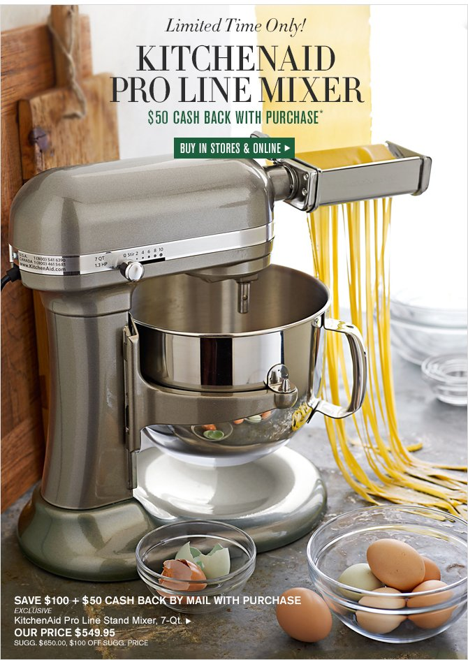Limited Time Only! - KITCHENAID - PRO LINE MIXER - $50 CASH BACK WITH PURCHASE* - BUY IN STORES & ONLINE - SAVE $100 + $50 CASH BACK BY MAIL WITH PURCHASE - EXCLUSIVE - KitchenAid Pro Line Stand Mixer, 7-Qt. - OUR PRICE $549.95 - SUGG. $650.00, $100 OFF SUGG. PRICE